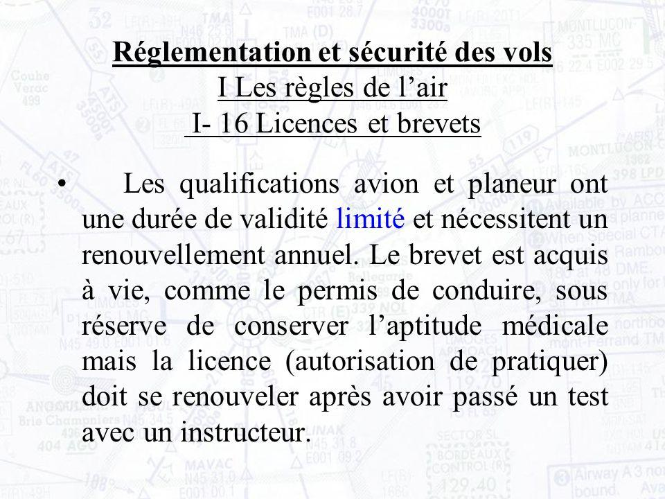 Réglementation et sécurité des vols I Les règles de lair I- 16 Licences et brevets Les qualifications avion et planeur ont une durée de validité limité et nécessitent un renouvellement annuel.