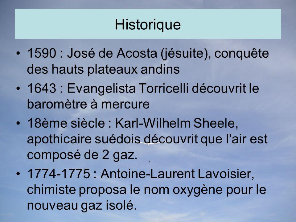 Historique 1590 : José de Acosta (jésuite), conquête des hauts plateaux andins 1643 : Evangelista Torricelli découvrit le baromètre à mercure 18ème siècle : Karl-Wilhelm Sheele, apothicaire suédois découvrit que l air est composé de 2 gaz.