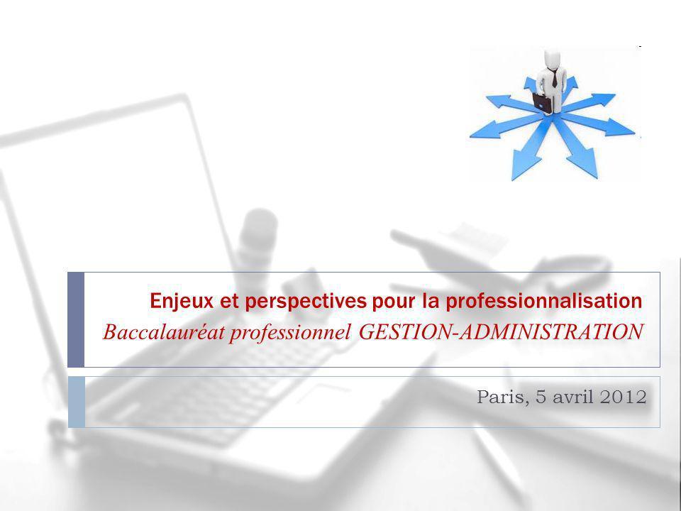 Enjeux et perspectives pour la professionnalisation Baccalauréat professionnel GESTION-ADMINISTRATION Paris, 5 avril 2012