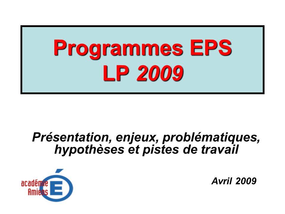 Programmes EPS LP 2009 Présentation, enjeux, problématiques, hypothèses et pistes de travail Avril 2009