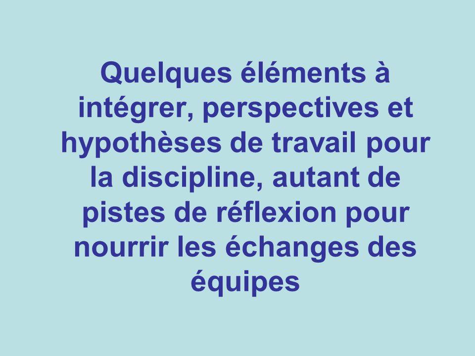 Quelques éléments à intégrer, perspectives et hypothèses de travail pour la discipline, autant de pistes de réflexion pour nourrir les échanges des éq