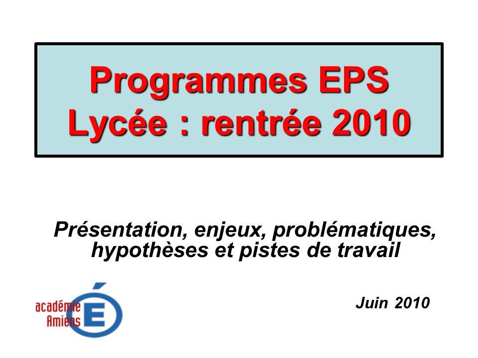 Programmes EPS Lycée : rentrée 2010 Présentation, enjeux, problématiques, hypothèses et pistes de travail Juin 2010