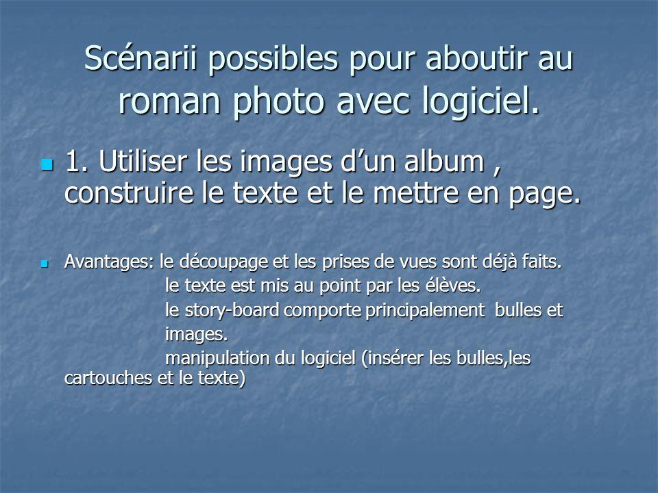 Scénarii possibles pour aboutir au roman photo avec logiciel. 1. Utiliser les images dun album, construire le texte et le mettre en page. 1. Utiliser