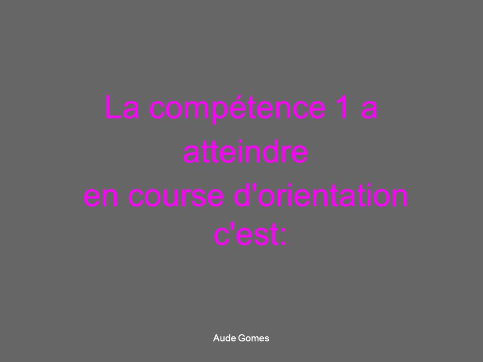 La compétence 1 a atteindre en course d'orientation c'est: Aude Gomes