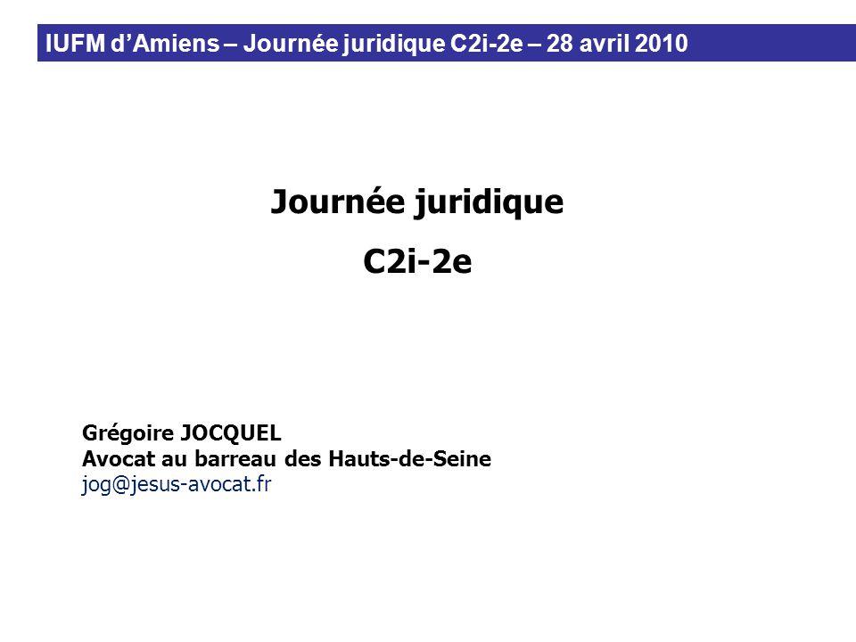 Journée juridique C2i-2e Grégoire JOCQUEL Avocat au barreau des Hauts-de-Seine jog@jesus-avocat.fr IUFM dAmiens – Journée juridique C2i-2e – 28 avril
