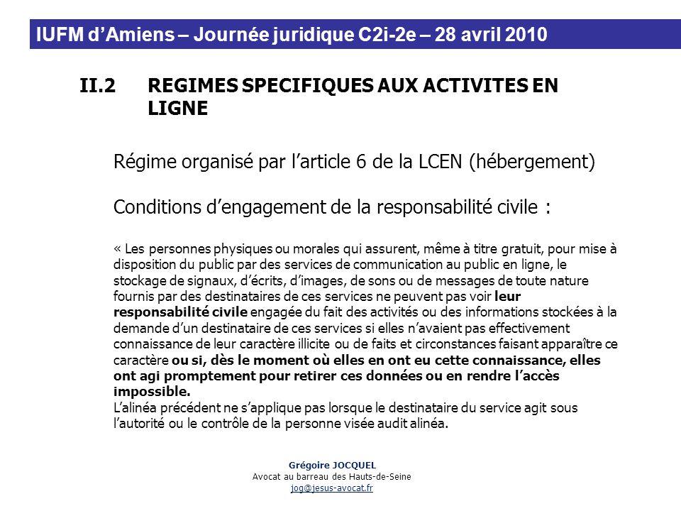 II.2REGIMES SPECIFIQUES AUX ACTIVITES EN LIGNE Régime organisé par larticle 6 de la LCEN (hébergement) Conditions dengagement de la responsabilité civ