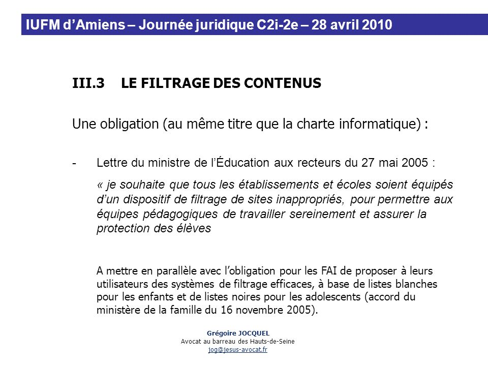 III.3LE FILTRAGE DES CONTENUS Une obligation (au même titre que la charte informatique) : -Lettre du ministre de lÉducation aux recteurs du 27 mai 200