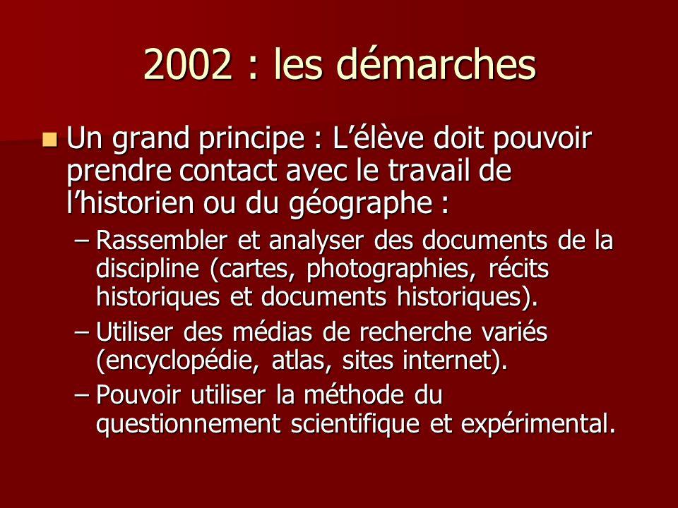 2002 : les démarches Un grand principe : Lélève doit pouvoir prendre contact avec le travail de lhistorien ou du géographe : Un grand principe : Lélèv