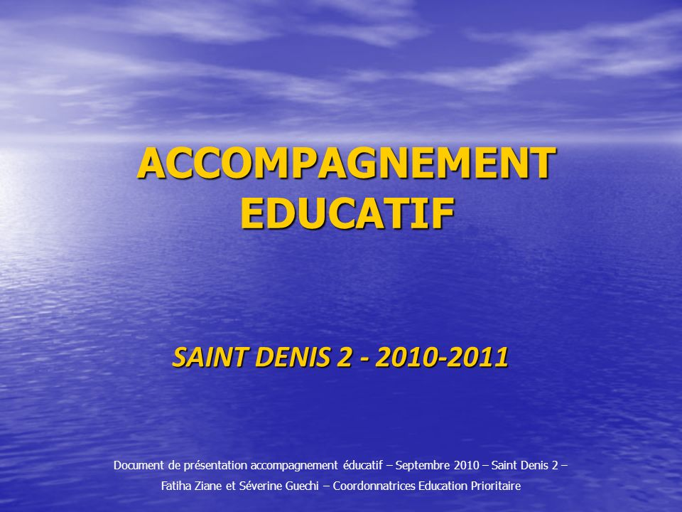 ACCOMPAGNEMENT EDUCATIF SAINT DENIS 2 - 2010-2011 Document de présentation accompagnement éducatif – Septembre 2010 – Saint Denis 2 – Fatiha Ziane et
