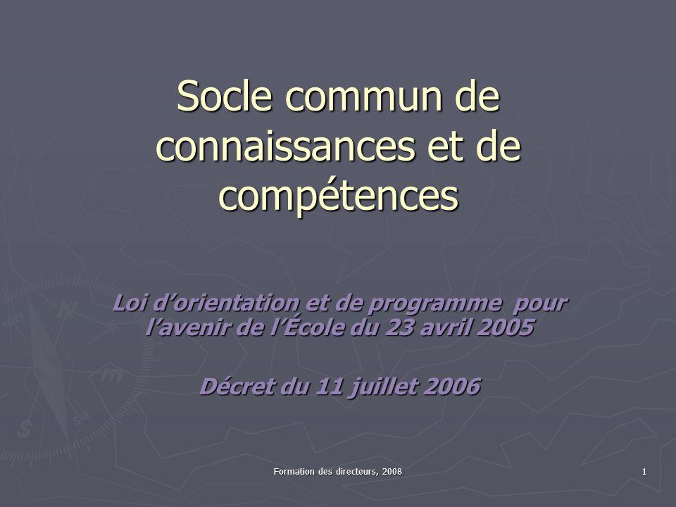 Formation des directeurs, 2008 1 Socle commun de connaissances et de compétences Loi dorientation et de programme pour lavenir de lÉcole du 23 avril 2005 Décret du 11 juillet 2006