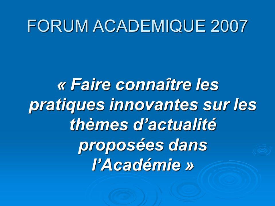 FORUM ACADEMIQUE 2007 « Faire connaître les pratiques innovantes sur les thèmes dactualité proposées dans lAcadémie »