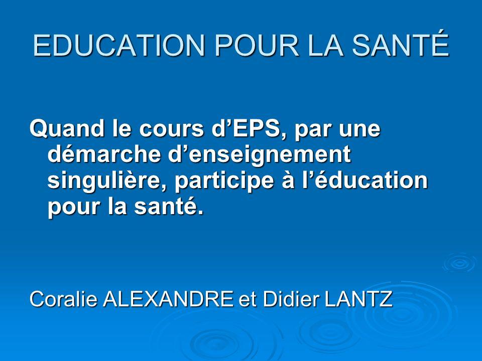 EDUCATION POUR LA SANTÉ Quand le cours dEPS, par une démarche denseignement singulière, participe à léducation pour la santé.