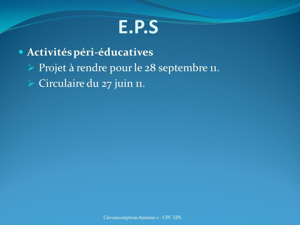 E.P.S Activités péri-éducatives Projet à rendre pour le 28 septembre 11. Circulaire du 27 juin 11. Circonscription Amiens 2 - CPC EPS