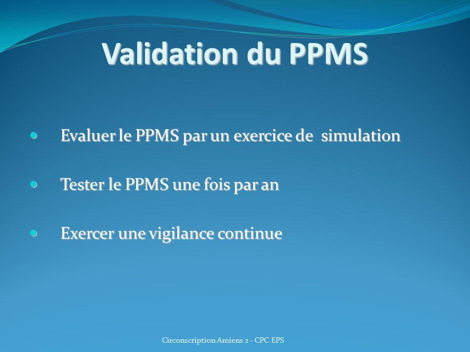 Validation du PPMS Evaluer le PPMS par un exercice de simulation Evaluer le PPMS par un exercice de simulation Tester le PPMS une fois par an Tester l