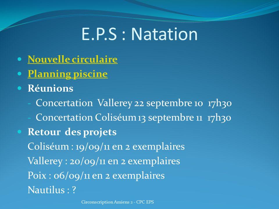 E.P.S : Natation Nouvelle circulaire Planning piscine Réunions - Concertation Vallerey 22 septembre 10 17h30 - Concertation Coliséum 13 septembre 11 17h30 Retour des projets Coliséum : 19/09/11 en 2 exemplaires Vallerey : 20/09/11 en 2 exemplaires Poix : 06/09/11 en 2 exemplaires Nautilus : .
