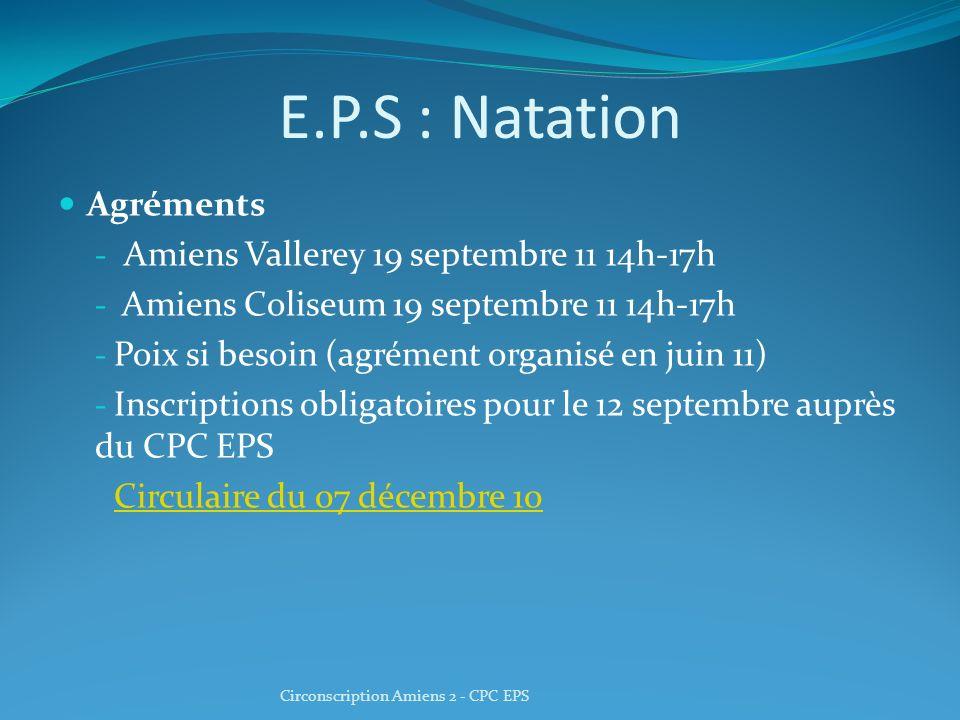 E.P.S : Natation Agréments - Amiens Vallerey 19 septembre 11 14h-17h - Amiens Coliseum 19 septembre 11 14h-17h - Poix si besoin (agrément organisé en juin 11) - Inscriptions obligatoires pour le 12 septembre auprès du CPC EPS Circulaire du 07 décembre 10 Circonscription Amiens 2 - CPC EPS