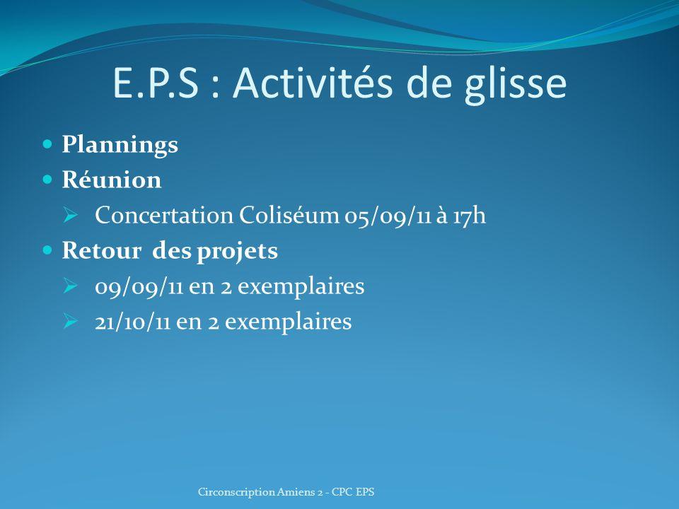 E.P.S : Activités de glisse Plannings Réunion Concertation Coliséum 05/09/11 à 17h Retour des projets 09/09/11 en 2 exemplaires 21/10/11 en 2 exemplaires Circonscription Amiens 2 - CPC EPS