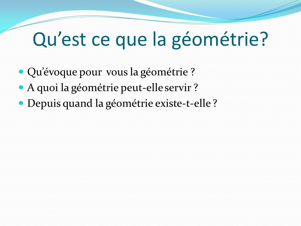 Quest ce que la géométrie? Quévoque pour vous la géométrie ? A quoi la géométrie peut-elle servir ? Depuis quand la géométrie existe-t-elle ?