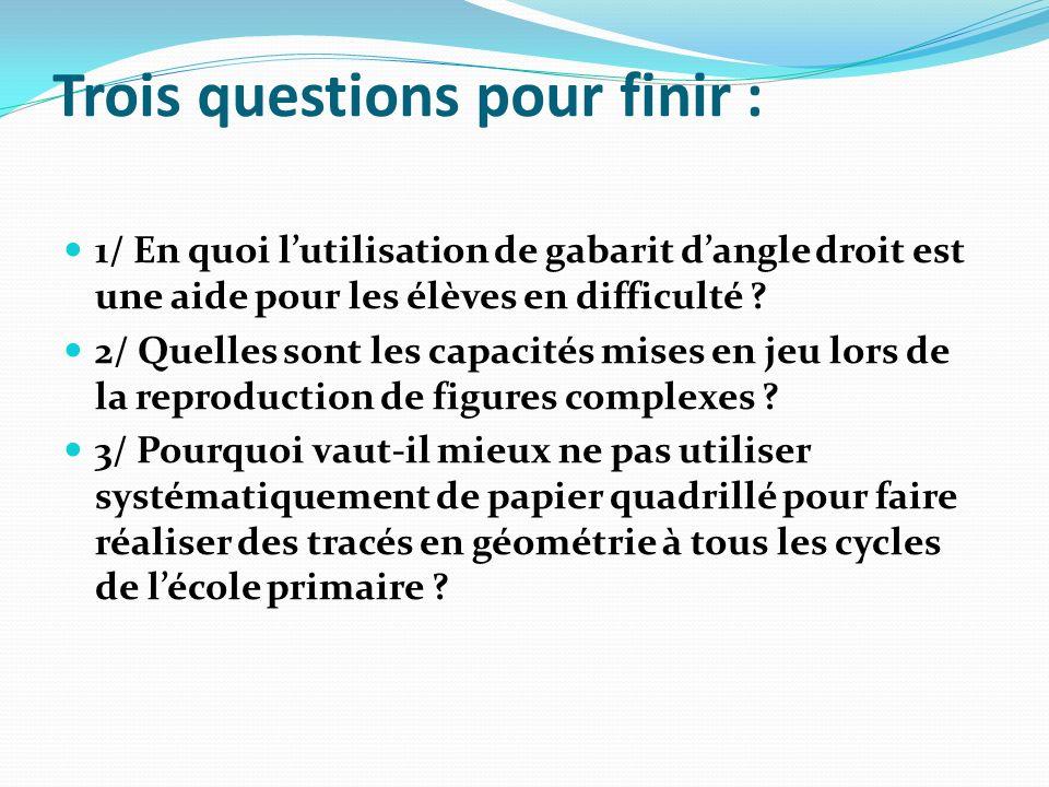 Trois questions pour finir : 1/ En quoi lutilisation de gabarit dangle droit est une aide pour les élèves en difficulté ? 2/ Quelles sont les capacité