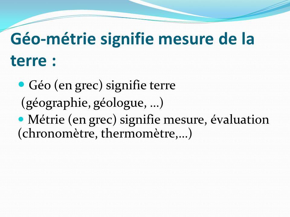 Géo-métrie signifie mesure de la terre : Géo (en grec) signifie terre (géographie, géologue, …) Métrie (en grec) signifie mesure, évaluation (chronomè