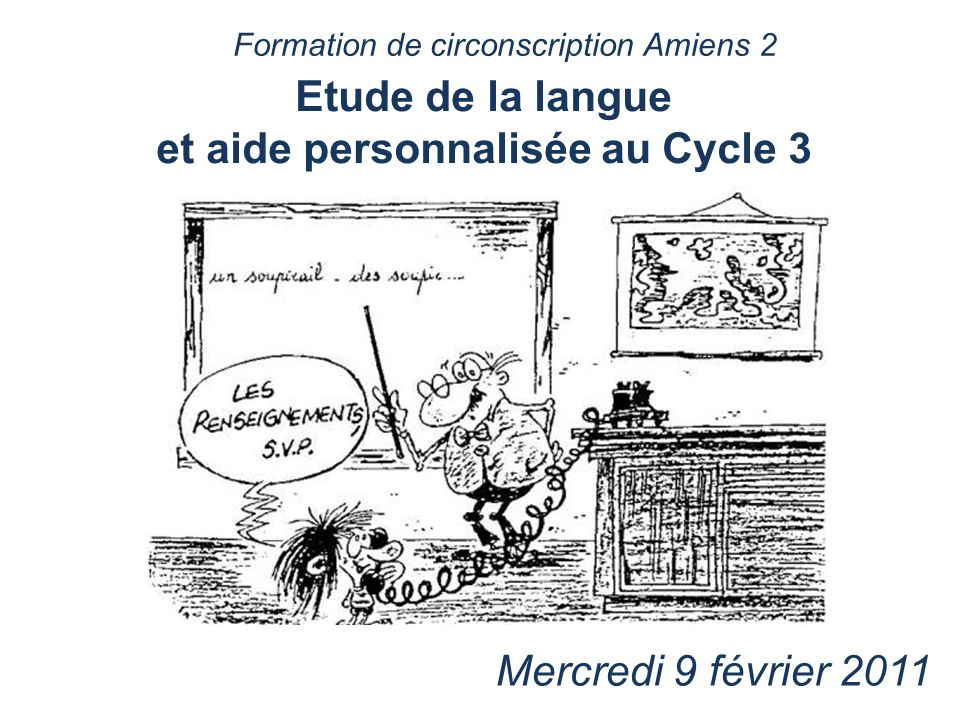 Etude de la langue et aide personnalisée au Cycle 3 Mercredi 9 février 2011 Formation de circonscription Amiens 2