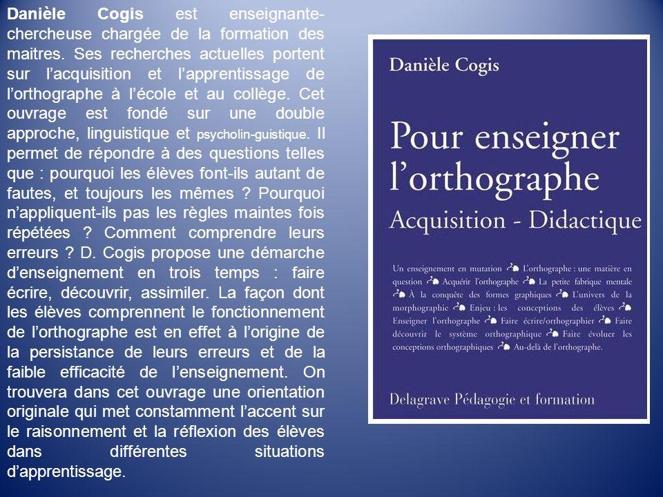 Danièle Cogis est enseignante- chercheuse chargée de la formation des maitres. Ses recherches actuelles portent sur lacquisition et lapprentissage de
