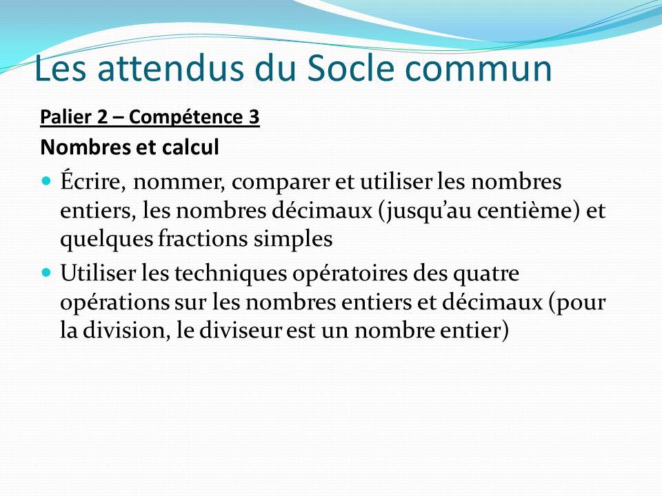 Les attendus du Socle commun Palier 2 – Compétence 3 Nombres et calcul Écrire, nommer, comparer et utiliser les nombres entiers, les nombres décimaux