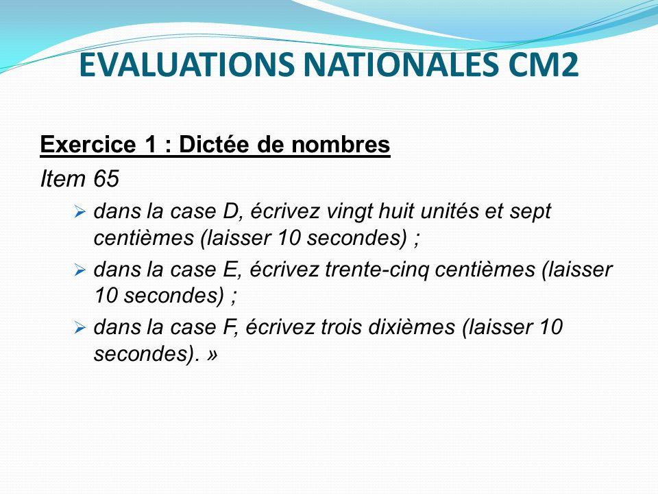 EVALUATIONS NATIONALES CM2 Exercice 1 : Dictée de nombres Item 65 dans la case D, écrivez vingt huit unités et sept centièmes (laisser 10 secondes) ;