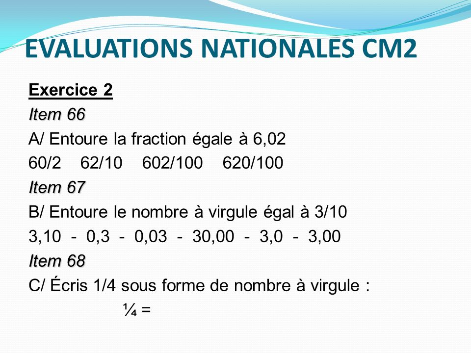 EVALUATIONS NATIONALES CM2 Exercice 2 Item 66 A/ Entoure la fraction égale à 6,02 60/2 62/10 602/100 620/100 Item 67 B/ Entoure le nombre à virgule ég