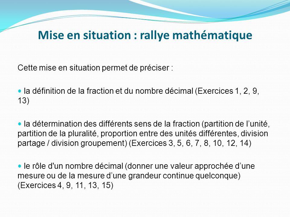 Mise en situation : rallye mathématique Cette mise en situation permet de préciser : la définition de la fraction et du nombre décimal (Exercices 1, 2