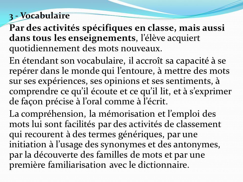 3 - Vocabulaire Par des activités spécifiques en classe, mais aussi dans tous les enseignements, lélève acquiert quotidiennement des mots nouveaux. En