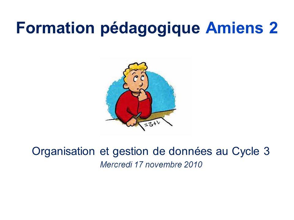 Formation pédagogique Amiens 2 Organisation et gestion de données au Cycle 3 Mercredi 17 novembre 2010