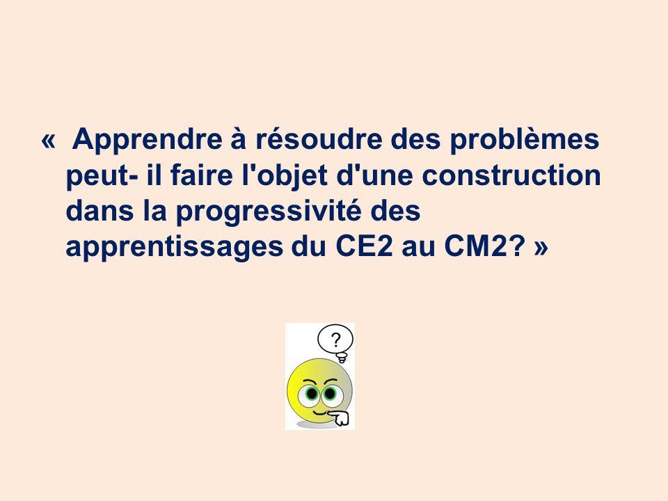 « Apprendre à résoudre des problèmes peut- il faire l'objet d'une construction dans la progressivité des apprentissages du CE2 au CM2? »