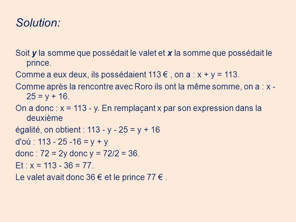 Solution: Soit y la somme que possédait le valet et x la somme que possédait le prince. Comme a eux deux, ils possédaient 113, on a : x + y = 113. Com
