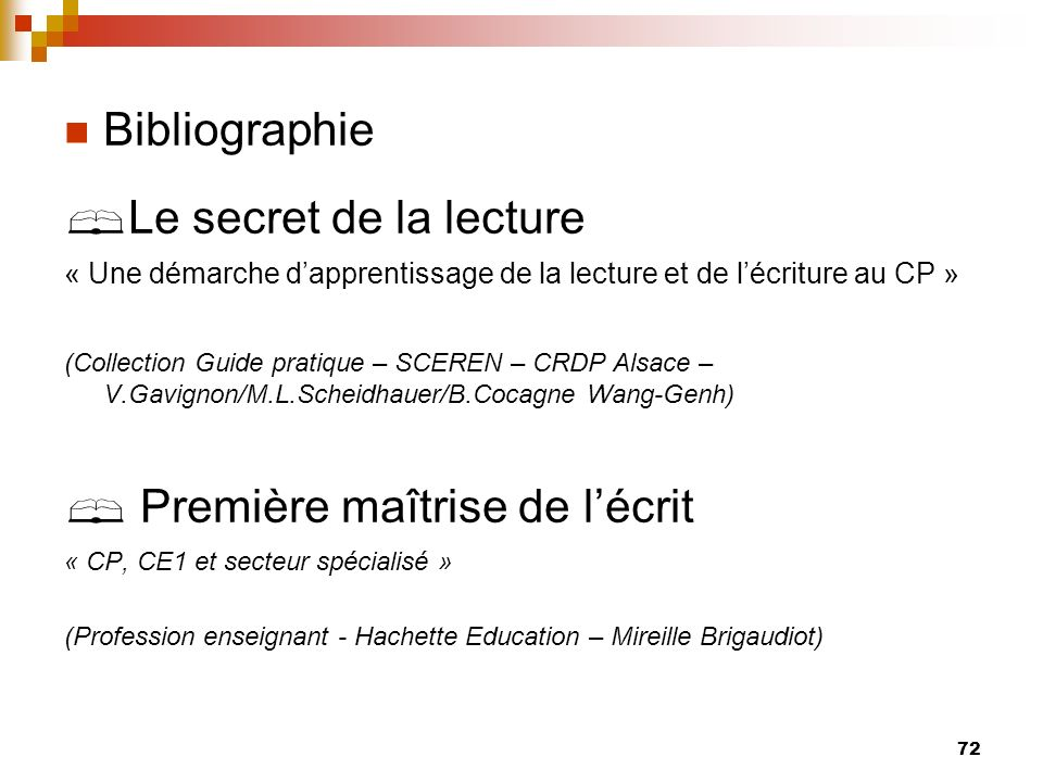72 Bibliographie Le secret de la lecture « Une démarche dapprentissage de la lecture et de lécriture au CP » (Collection Guide pratique – SCEREN – CRD