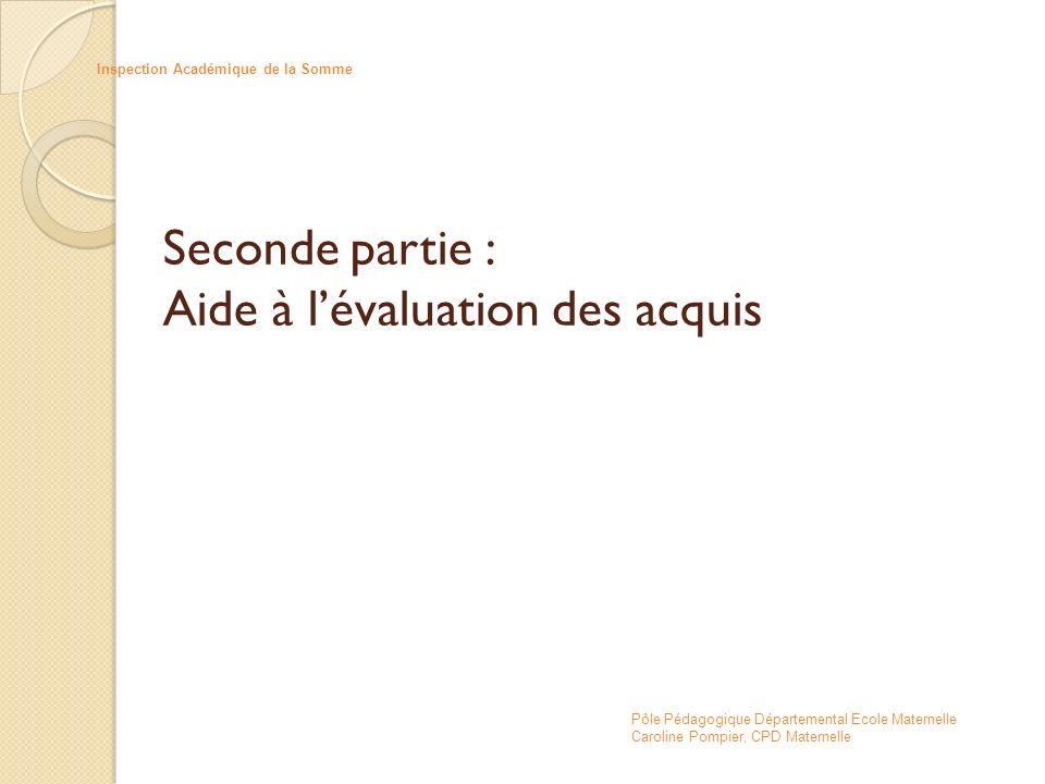 Seconde partie : Aide à lévaluation des acquis Inspection Académique de la Somme Pôle Pédagogique Départemental Ecole Maternelle Caroline Pompier, CPD