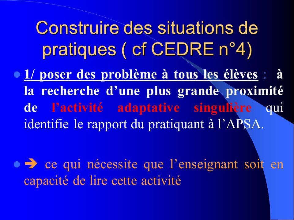 Construire des situations de pratiques ( cf CEDRE n°4) 1/ poser des problème à tous les élèves : à la recherche dune plus grande proximité de lactivité adaptative singulière qui identifie le rapport du pratiquant à lAPSA.