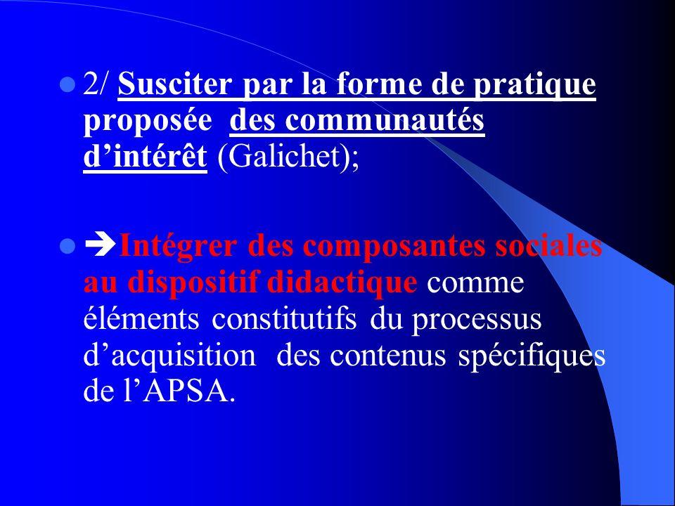 2/ Susciter par la forme de pratique proposée des communautés dintérêt (Galichet); Intégrer des composantes sociales au dispositif didactique comme éléments constitutifs du processus dacquisition des contenus spécifiques de lAPSA.