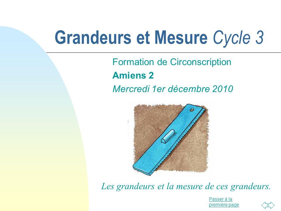 Passer à la première page Grandeurs et Mesure Cycle 3 Formation de Circonscription Amiens 2 Mercredi 1er décembre 2010 Les grandeurs et la mesure de c