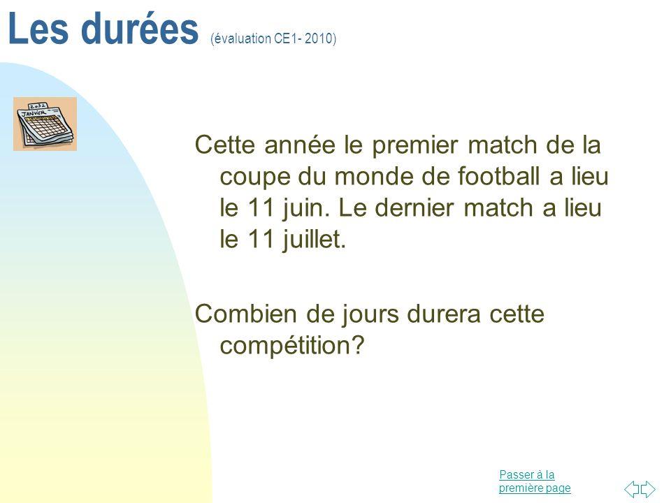 Passer à la première page Les durées (évaluation CE1- 2010) Cette année le premier match de la coupe du monde de football a lieu le 11 juin. Le dernie
