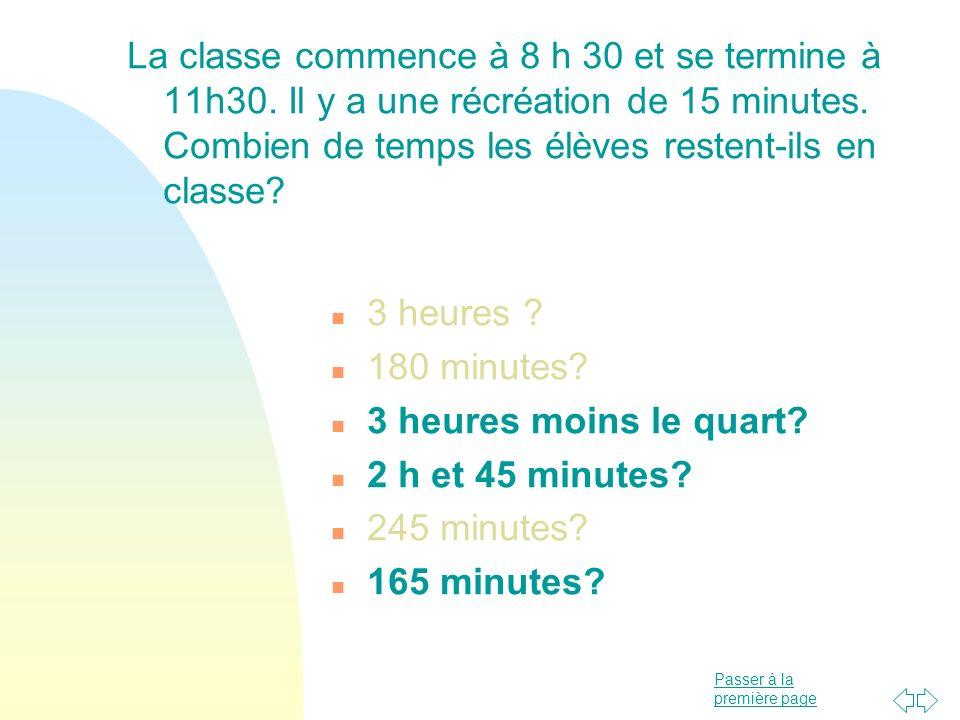 Passer à la première page La classe commence à 8 h 30 et se termine à 11h30. Il y a une récréation de 15 minutes. Combien de temps les élèves restent-