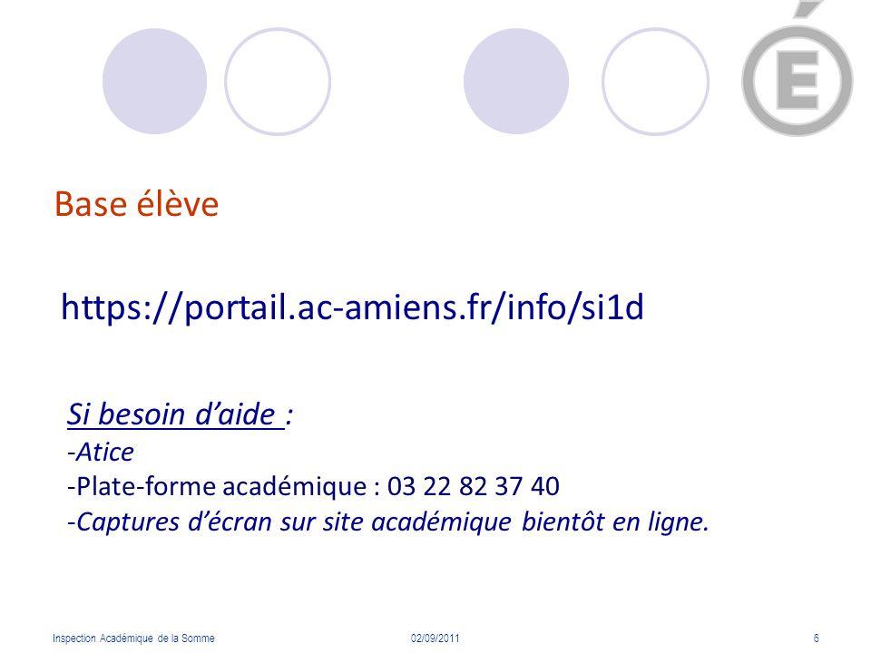 Base élève Inspection Académique de la Somme02/09/20116 https://portail.ac-amiens.fr/info/si1d Si besoin daide : -Atice -Plate-forme académique : 03 2