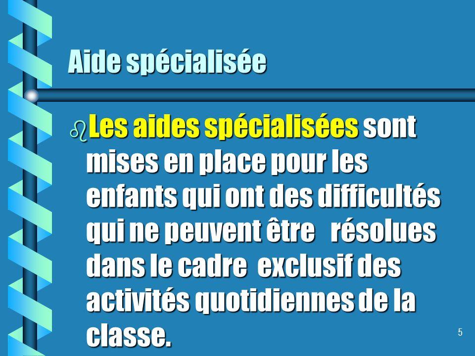 Aide spécialisée b Les aides spécialisées sont mises en place pour les enfants qui ont des difficultés qui ne peuvent être résolues dans le cadre exclusif des activités quotidiennes de la classe.