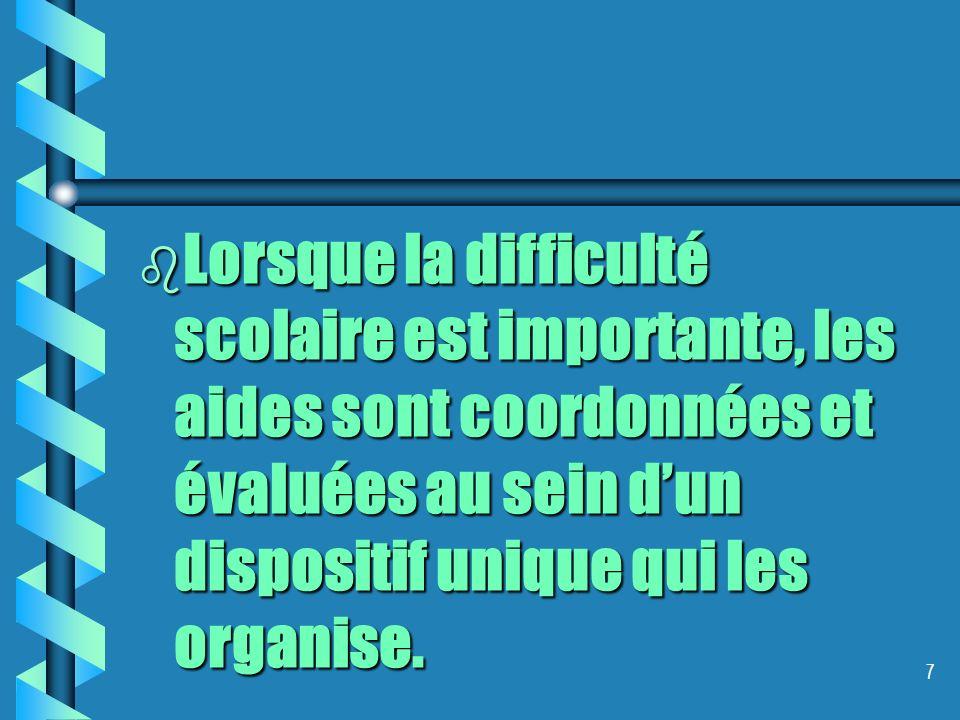 b Lorsque la difficulté scolaire est importante, les aides sont coordonnées et évaluées au sein dun dispositif unique qui les organise.