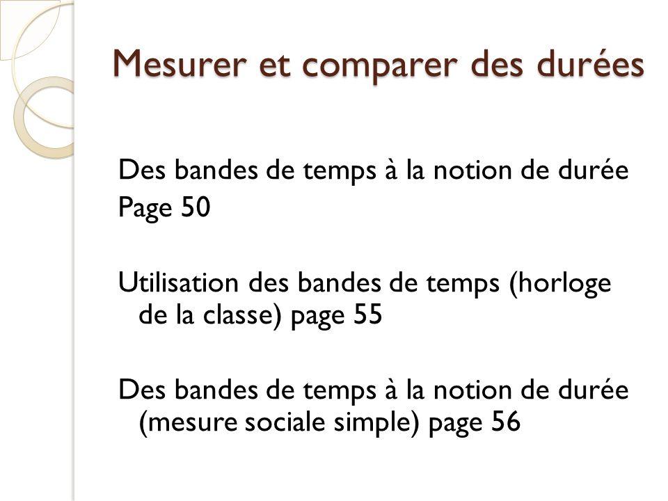 Mesurer et comparer des durées Des bandes de temps à la notion de durée Page 50 Utilisation des bandes de temps (horloge de la classe) page 55 Des ban