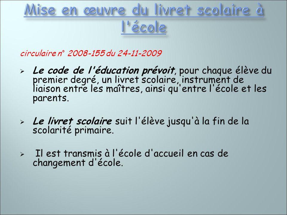 circulaire n° 2008-155 du 24-11-2009 Le code de l'éducation prévoit, pour chaque élève du premier degré, un livret scolaire, instrument de liaison ent