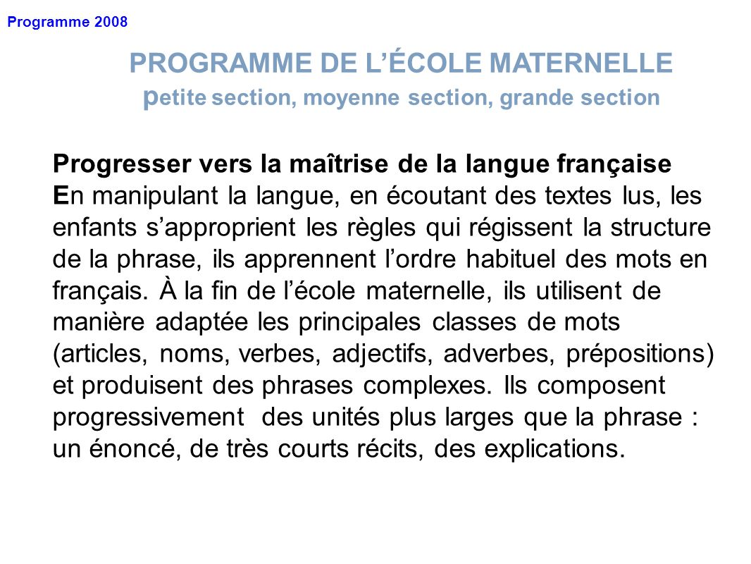 PROGRAMME DE LÉCOLE MATERNELLE p etite section, moyenne section, grande section Programme 2008 Progresser vers la maîtrise de la langue française En m