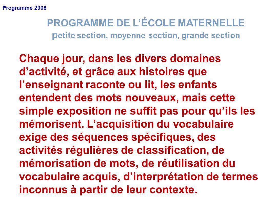 PROGRAMME DE LÉCOLE MATERNELLE p etite section, moyenne section, grande section Programme 2008 Chaque jour, dans les divers domaines dactivité, et grâ