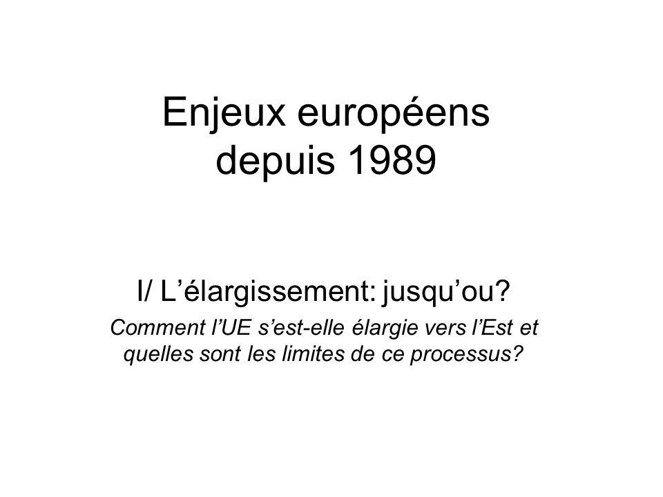 Enjeux européens depuis 1989 I/ Lélargissement: jusquou? Comment lUE sest-elle élargie vers lEst et quelles sont les limites de ce processus?
