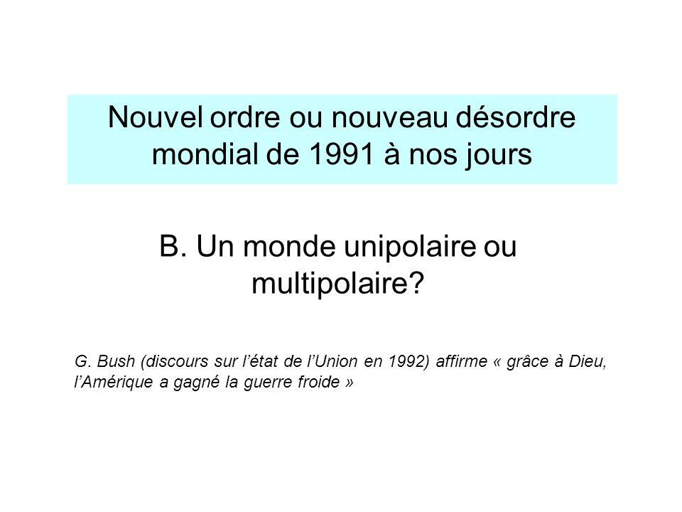 B. Un monde unipolaire ou multipolaire? Nouvel ordre ou nouveau désordre mondial de 1991 à nos jours G. Bush (discours sur létat de lUnion en 1992) af